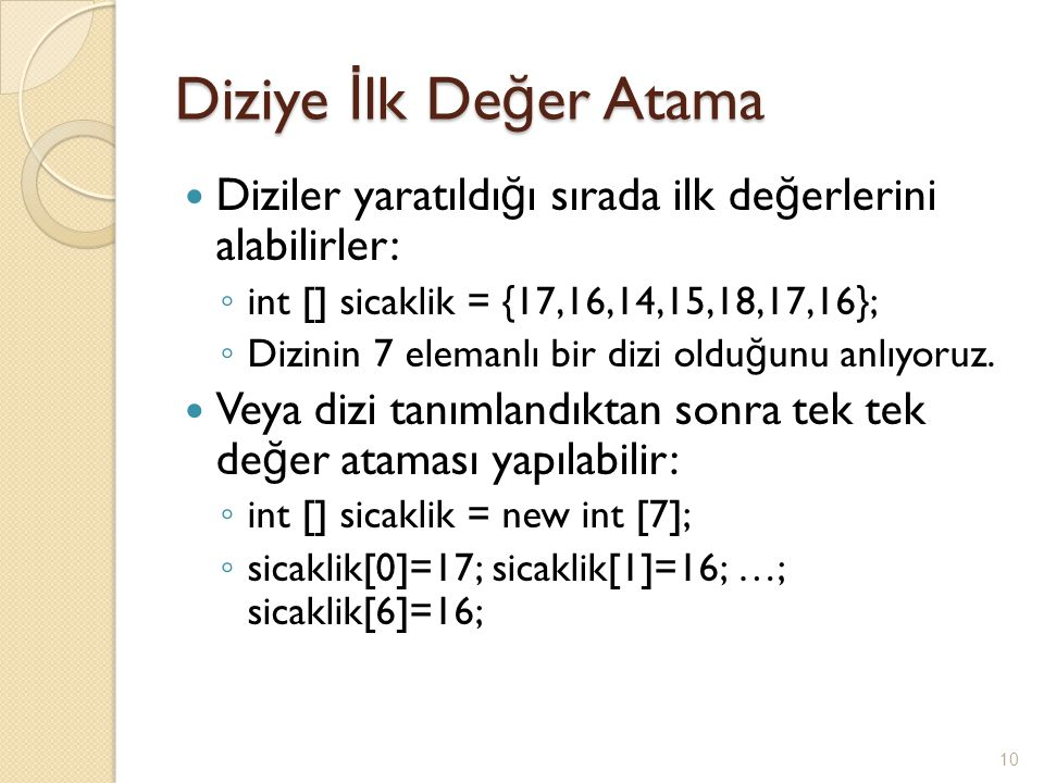 Diziye İlk Değer Atama Diziler yaratıldığı sırada ilk değerlerini alabilirler: int [] sicaklik = {17,16,14,15,18,17,16};